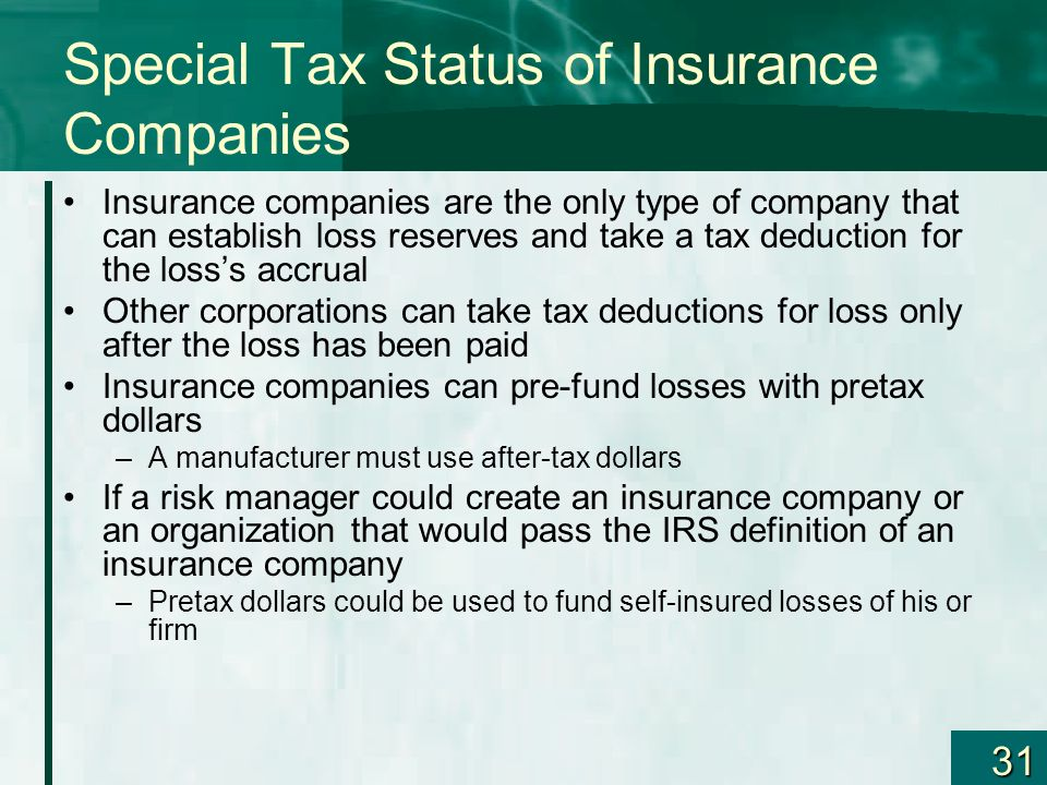 31 Special Tax Status of Insurance Companies Insurance companies are the only type of company that can establish loss reserves and take a tax deductio