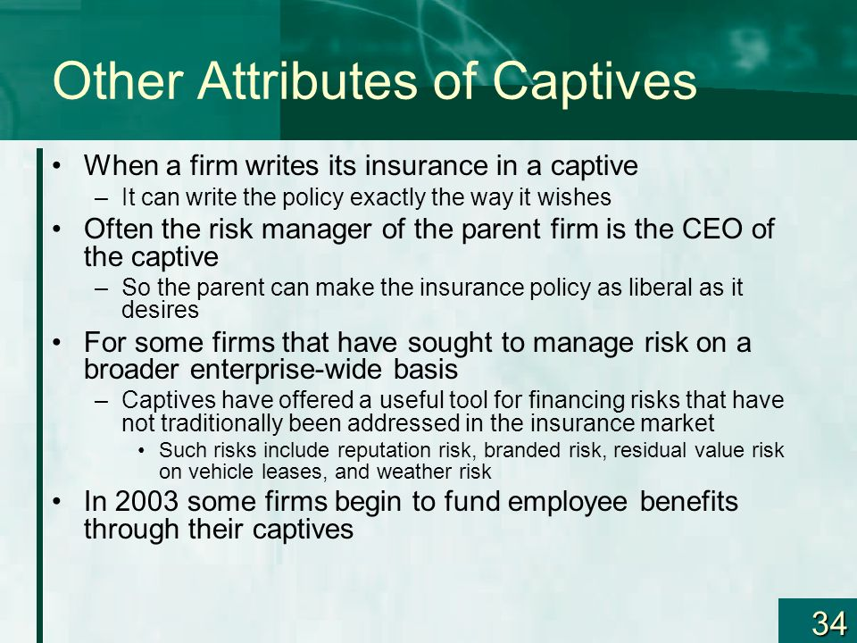 34 Other Attributes of Captives When a firm writes its insurance in a captive –It can write the policy exactly the way it wishes Often the risk manage