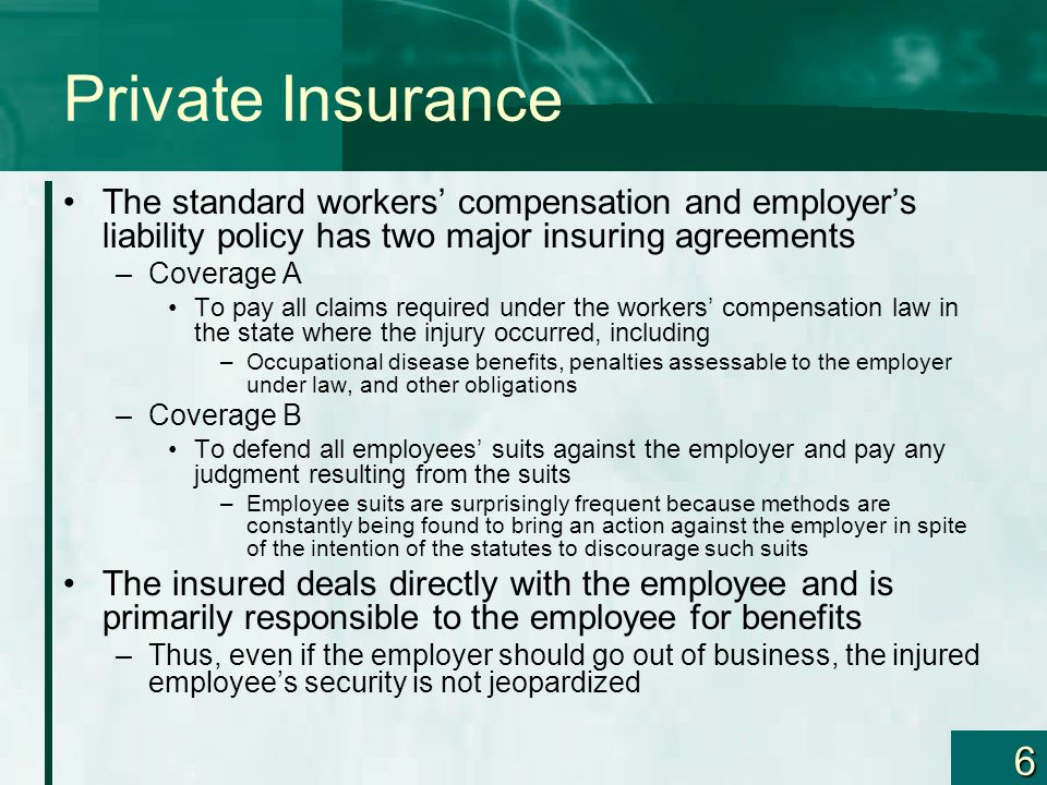 6 Private Insurance The standard workers compensation and employers liability policy has two major insuring agreements –Coverage A To pay all claims r