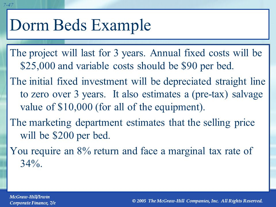 McGraw-Hill/Irwin Corporate Finance, 7/e © 2005 The McGraw-Hill Companies, Inc. All Rights Reserved. 7-46 Dorm Beds Example Consider a project to supp
