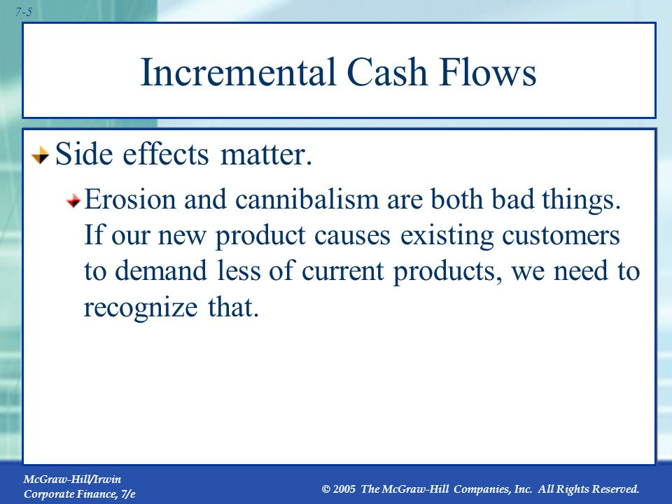 McGraw-Hill/Irwin Corporate Finance, 7/e © 2005 The McGraw-Hill Companies, Inc. All Rights Reserved. 7-4 Incremental Cash Flows Sunk costs are not rel