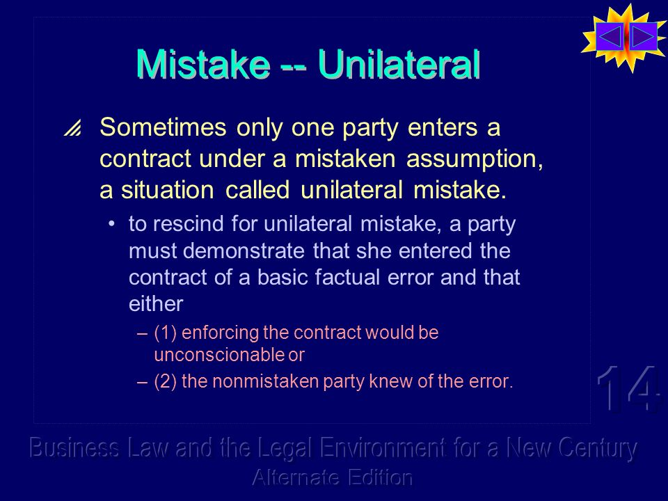 Mistake -- Unilateral Sometimes only one party enters a contract under a mistaken assumption, a situation called unilateral mistake.