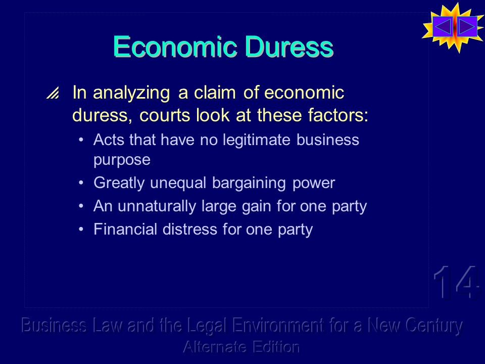 Economic Duress In analyzing a claim of economic duress, courts look at these factors: Acts that have no legitimate business purpose Greatly unequal bargaining power An unnaturally large gain for one party Financial distress for one party