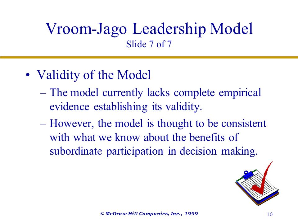 © McGraw-Hill Companies, Inc., 1999 10 Vroom-Jago Leadership Model Slide 7 of 7 Validity of the Model –The model currently lacks complete empirical ev