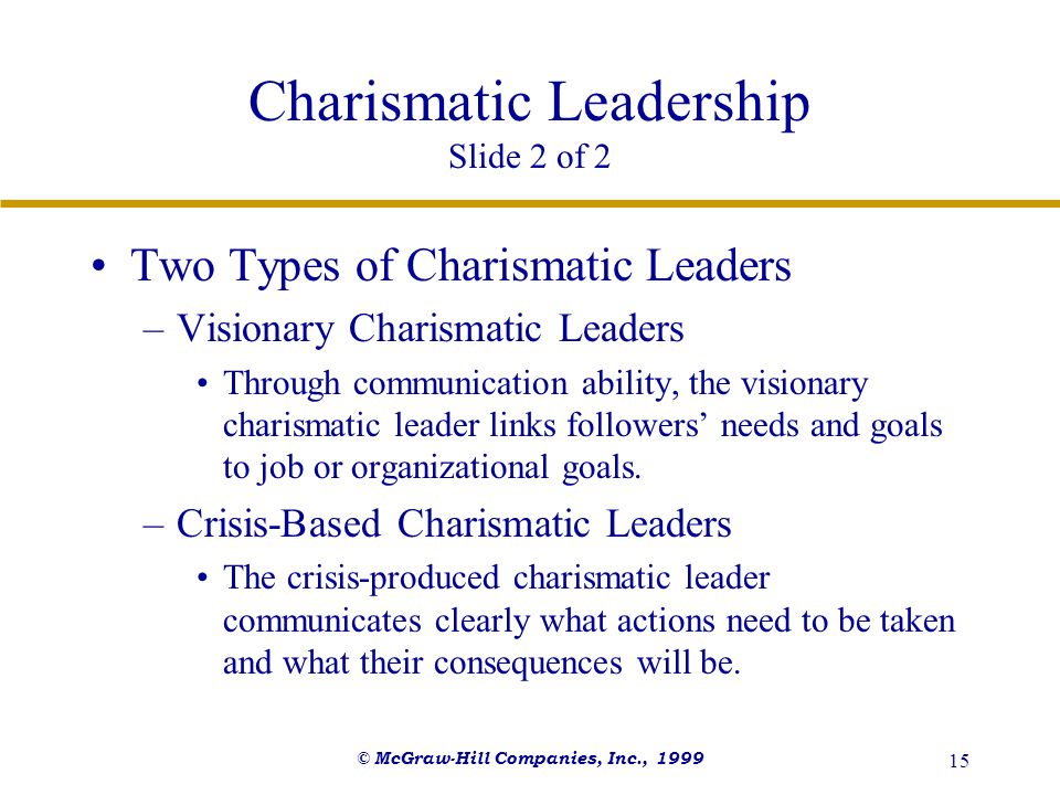 © McGraw-Hill Companies, Inc., 1999 15 Charismatic Leadership Slide 2 of 2 Two Types of Charismatic Leaders –Visionary Charismatic Leaders Through com