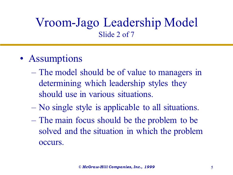 © McGraw-Hill Companies, Inc., 1999 5 Vroom-Jago Leadership Model Slide 2 of 7 Assumptions –The model should be of value to managers in determining wh