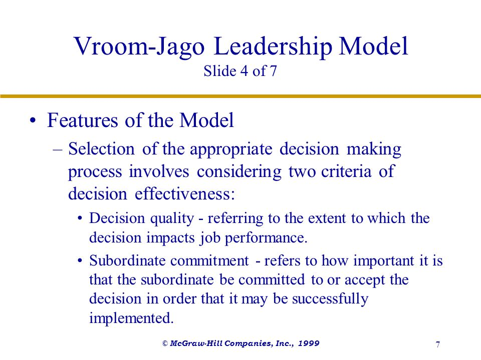 © McGraw-Hill Companies, Inc., 1999 8 Vroom-Jago Leadership Model Slide 5 of 7 Features of the Model –Five Different Decision Styles Autocratic (A) - the leader makes the decision without input from subordinates.