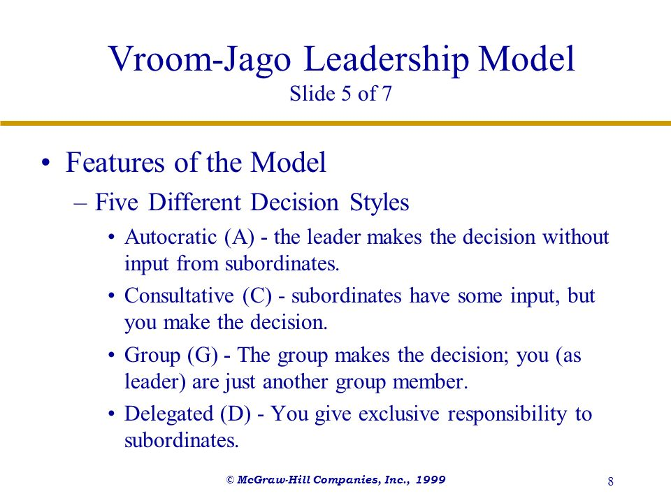 © McGraw-Hill Companies, Inc., 1999 9 Vroom-Jago Leadership Model Slide 6 of 7 Features of the Model –Situational Diagnosis Performed to determine the most appropriate decision making style for a particular situation.