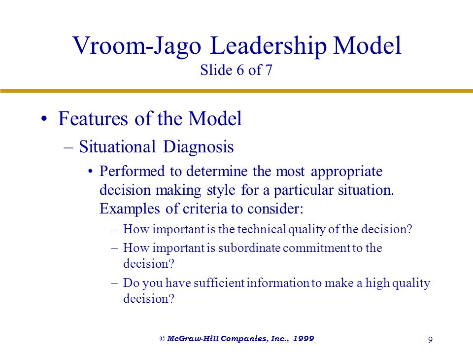 © McGraw-Hill Companies, Inc., 1999 9 Vroom-Jago Leadership Model Slide 6 of 7 Features of the Model –Situational Diagnosis Performed to determine the