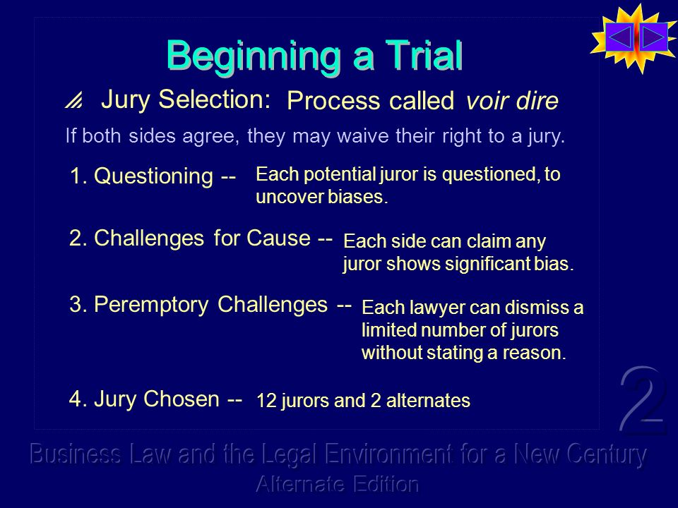 Beginning a Trial Jury Selection: Process called voir dire 1. Questioning -- Each potential juror is questioned, to uncover biases. If both sides agre