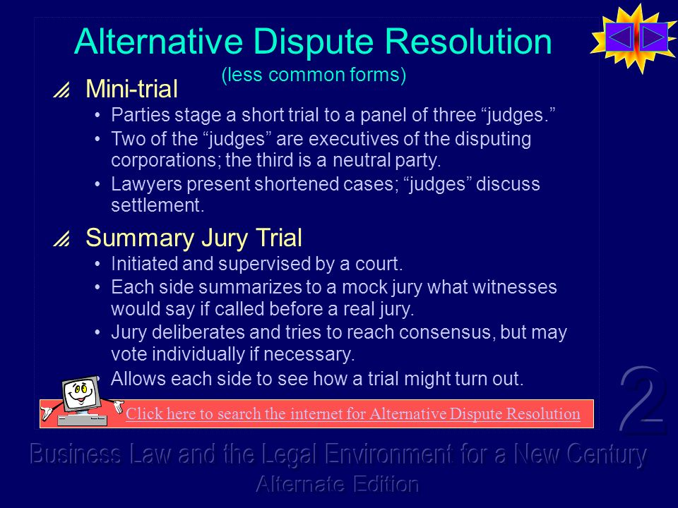 Alternative Dispute Resolution (less common forms) Mini-trial Parties stage a short trial to a panel of three judges.