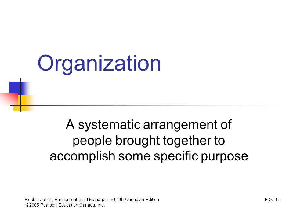 Robbins et al., Fundamentals of Management, 4th Canadian Edition ©2005 Pearson Education Canada, Inc. Organization A systematic arrangement of people