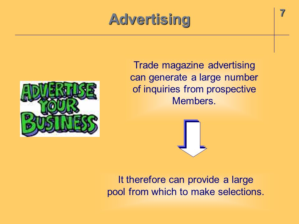 7Advertising Trade magazine advertising can generate a large number of inquiries from prospective Members. It therefore can provide a large pool from