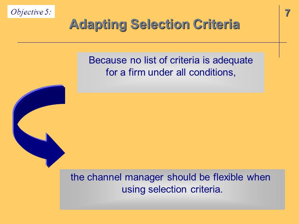 7 Adapting Selection Criteria Objective 5: Because no list of criteria is adequate for a firm under all conditions, the channel manager should be flex