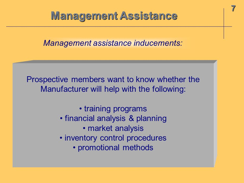 Management Assistance 7 Prospective members want to know whether the Manufacturer will help with the following: training programs financial analysis & planning market analysis inventory control procedures promotional methods Management assistance inducements: