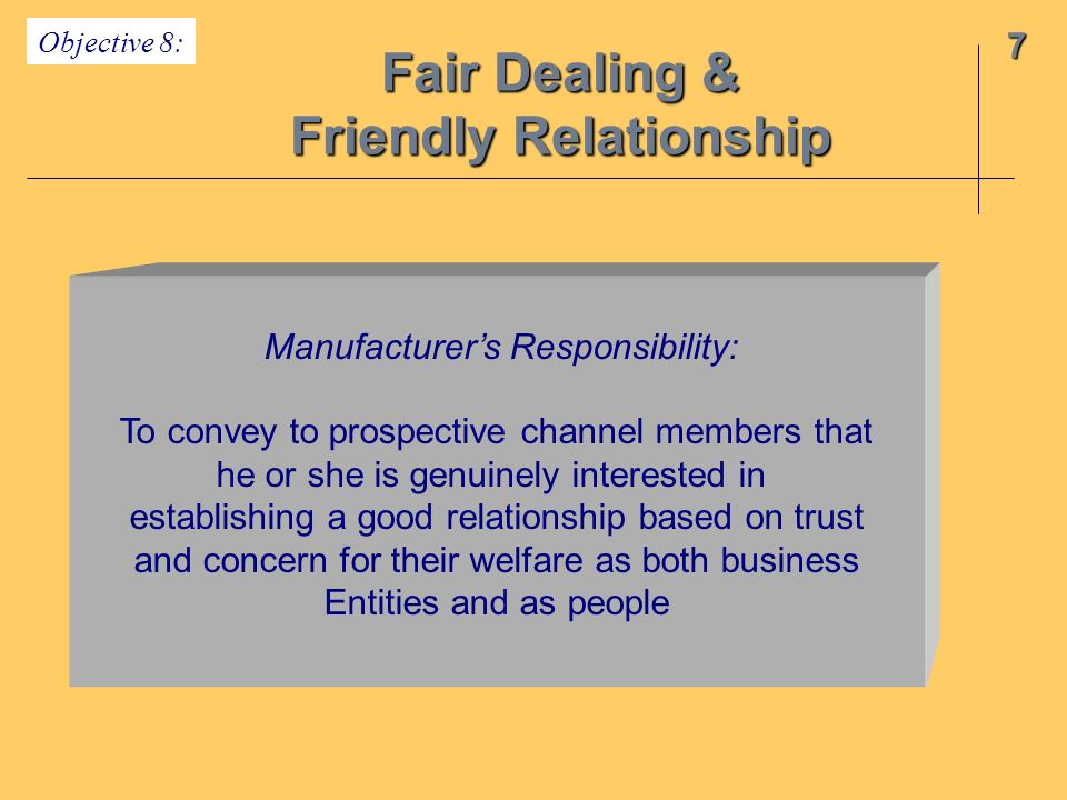 Fair Dealing & Friendly Relationship 7 Objective 8: Manufacturers Responsibility: To convey to prospective channel members that he or she is genuinely interested in establishing a good relationship based on trust and concern for their welfare as both business Entities and as people