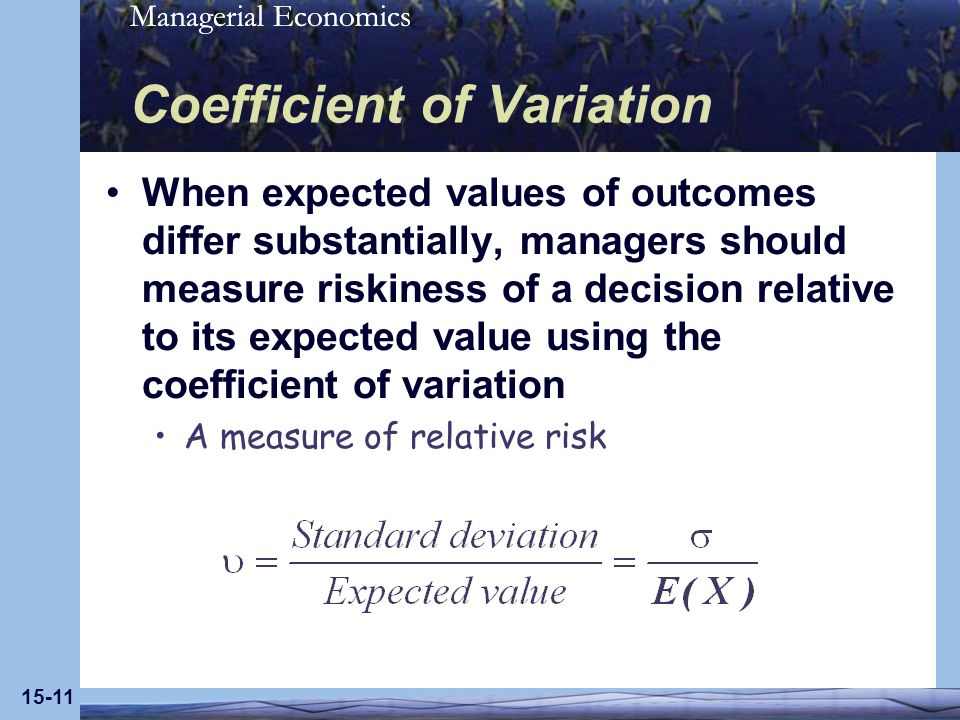 Managerial Economics 15-11 Coefficient of Variation When expected values of outcomes differ substantially, managers should measure riskiness of a deci