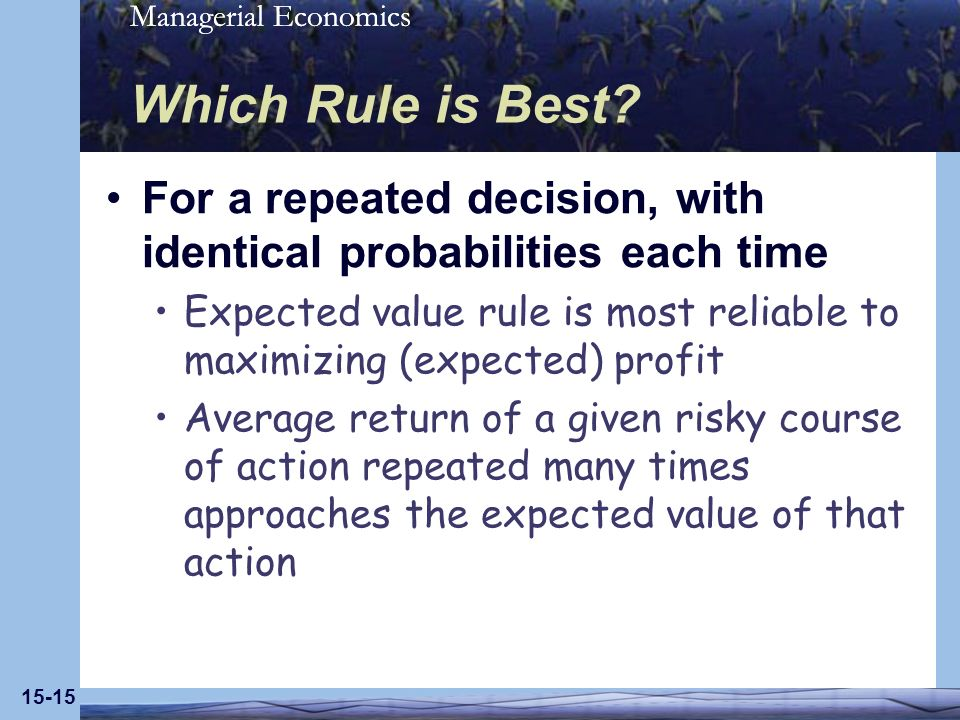 Managerial Economics 15-15 Which Rule is Best? For a repeated decision, with identical probabilities each time Expected value rule is most reliable to