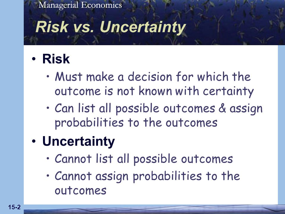 Managerial Economics 15-2 Risk vs. Uncertainty Risk Must make a decision for which the outcome is not known with certainty Can list all possible outco