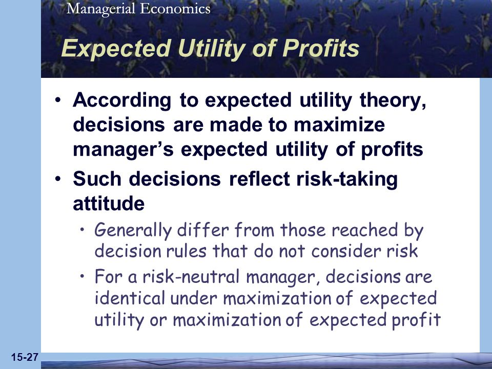 Managerial Economics 15-27 Expected Utility of Profits According to expected utility theory, decisions are made to maximize managers expected utility