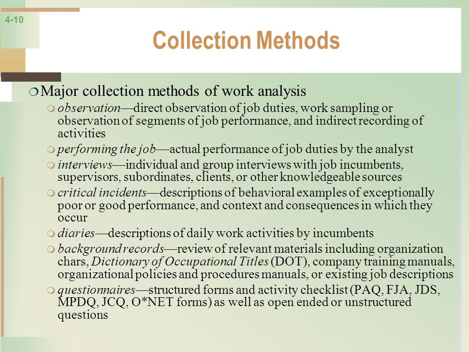4-10 Collection Methods Major collection methods of work analysis observationdirect observation of job duties, work sampling or observation of segment