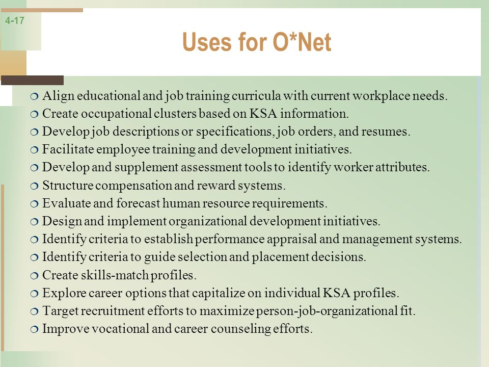 4-17 Uses for O*Net Align educational and job training curricula with current workplace needs. Create occupational clusters based on KSA information.