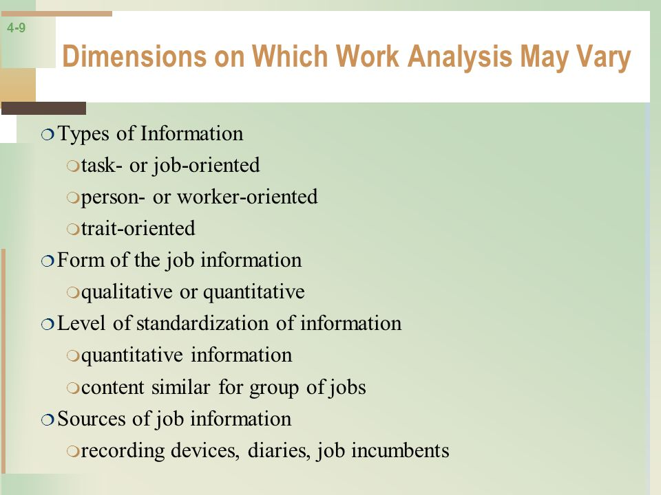 4-9 Dimensions on Which Work Analysis May Vary Types of Information task- or job-oriented person- or worker-oriented trait-oriented Form of the job in