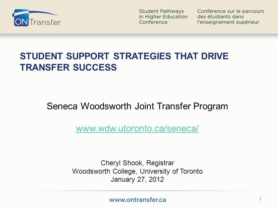 2 STUDENT SUPPORT STRATEGIES THAT DRIVE TRANSFER SUCCESS Seneca Woodsworth Joint Transfer Program www.wdw.utoronto.ca/seneca/ Cheryl Shook, Registrar Woodsworth College, University of Toronto January 27, 2012