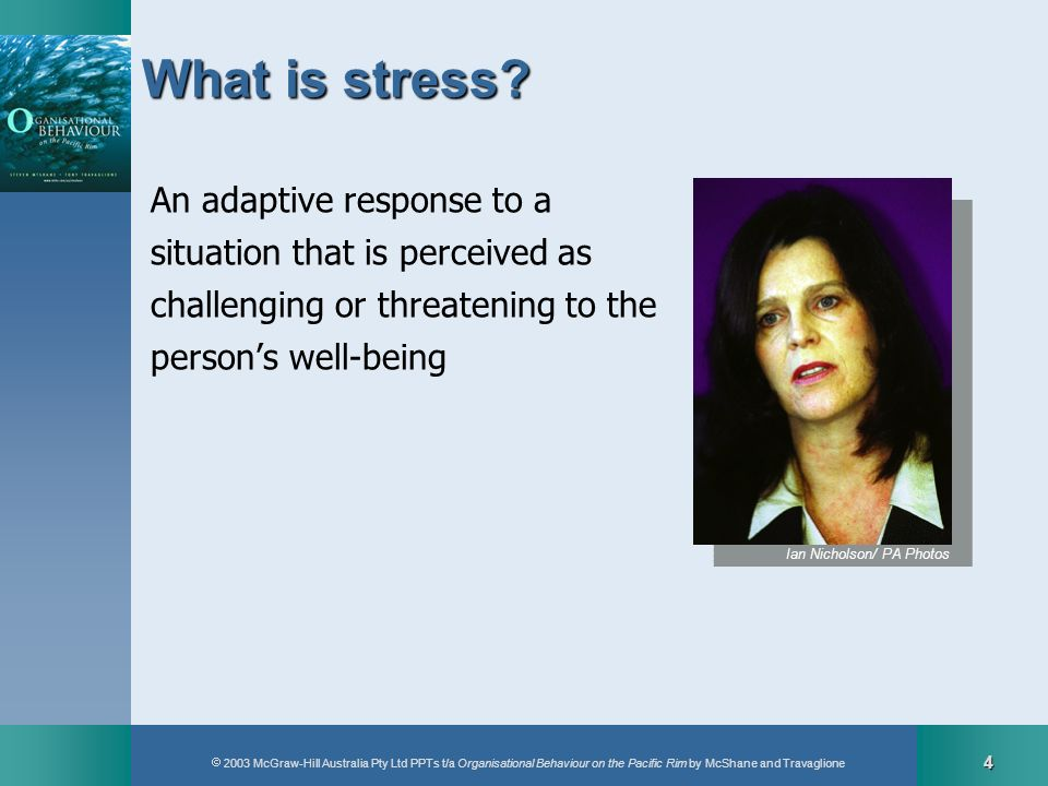 2003 McGraw-Hill Australia Pty Ltd PPTs t/a Organisational Behaviour on the Pacific Rim by McShane and Travaglione 4 What is stress? An adaptive respo