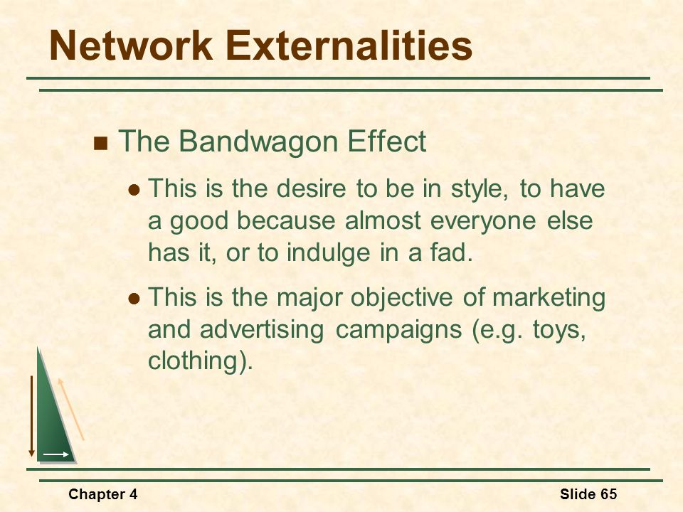 Chapter 4Slide 65 Network Externalities The Bandwagon Effect This is the desire to be in style, to have a good because almost everyone else has it, or
