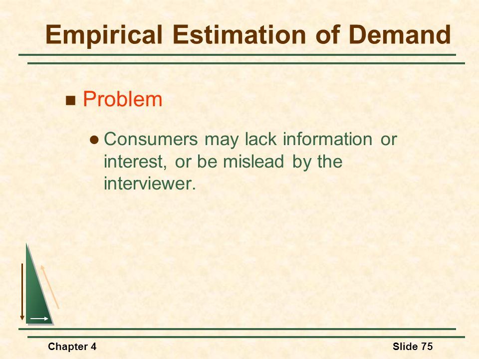 Chapter 4Slide 75 Empirical Estimation of Demand Problem Consumers may lack information or interest, or be mislead by the interviewer.