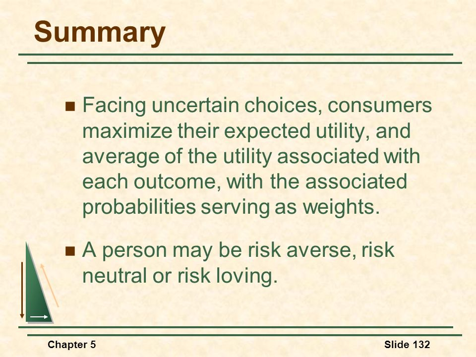 Chapter 5Slide 132 Summary Facing uncertain choices, consumers maximize their expected utility, and average of the utility associated with each outcom