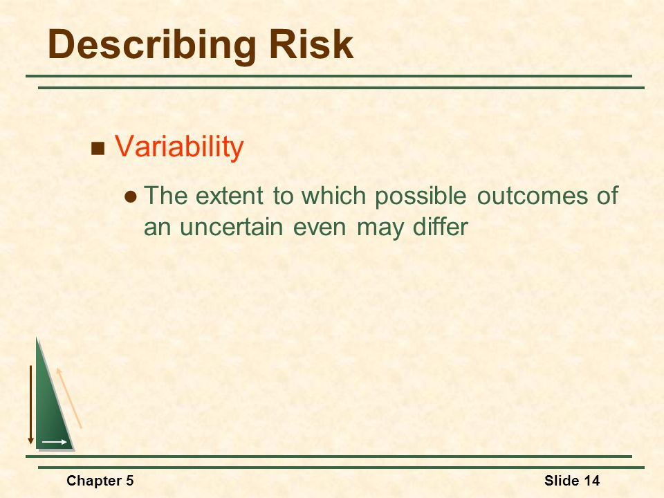Chapter 5Slide 14 Describing Risk Variability The extent to which possible outcomes of an uncertain even may differ