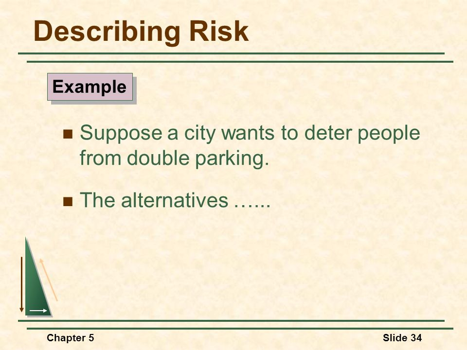 Chapter 5Slide 34 Suppose a city wants to deter people from double parking. The alternatives …... Describing Risk Example