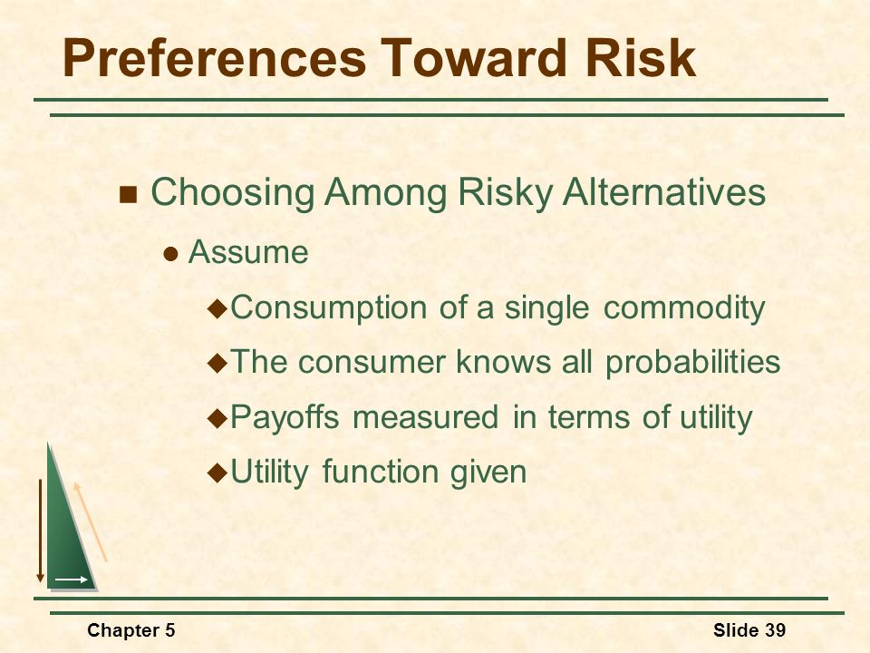 Chapter 5Slide 39 Preferences Toward Risk Choosing Among Risky Alternatives Assume Consumption of a single commodity The consumer knows all probabilit