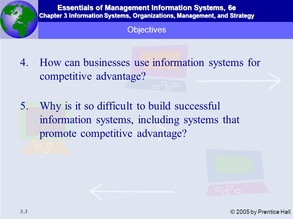 Essentials of Management Information Systems, 6e Chapter 3 Information Systems, Organizations, Management, and Strategy 3.44 © 2005 by Prentice Hall Product Differentiation Strategy for creating brand loyalty by developing new and unique products and services not easily duplicated by competitors Information systems used to create new information technology-based products and services Examples: ATMs, computerized reservation services Information Systems and Business Strategy Business-Level Strategy and the Value Chain Model