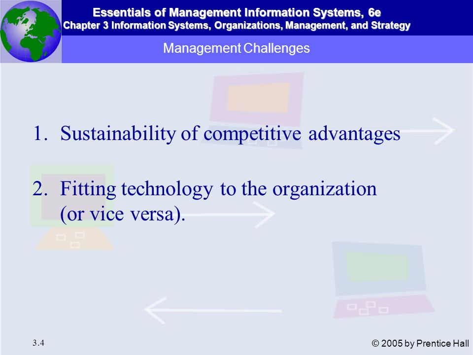 Essentials of Management Information Systems, 6e Chapter 3 Information Systems, Organizations, Management, and Strategy 3.25 © 2005 by Prentice Hall Behavioral Models: Five Attributes of Managers Perform much work at non-stop pace Fragmented activities Prefer speculation, hearsay, current and ad-hoc information Prefer oral communication Maintain diverse web of contacts as informal information system.