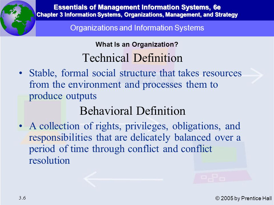 Essentials of Management Information Systems, 6e Chapter 3 Information Systems, Organizations, Management, and Strategy 3.7 © 2005 by Prentice Hall Organizations and Information Systems The technical microeconomic definition of the organization Figure 3-2