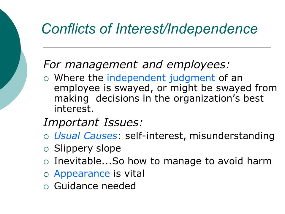 Conflicts of Interest/Independence For management and employees: Where the independent judgment of an employee is swayed, or might be swayed from making decisions in the organizations best interest.