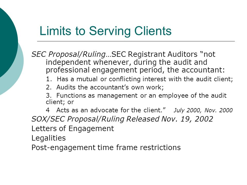 Limits to Serving Clients SEC Proposal/Ruling…SEC Registrant Auditors not independent whenever, during the audit and professional engagement period, the accountant: 1.