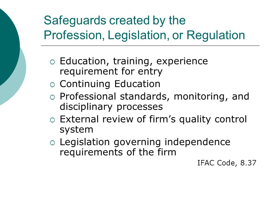 Safeguards created by the Profession, Legislation, or Regulation Education, training, experience requirement for entry Continuing Education Professional standards, monitoring, and disciplinary processes External review of firms quality control system Legislation governing independence requirements of the firm IFAC Code, 8.37