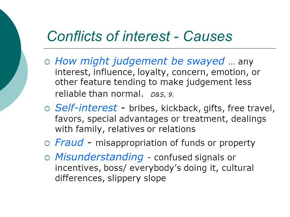 Conflicts of interest - Causes How might judgement be swayed … any interest, influence, loyalty, concern, emotion, or other feature tending to make judgement less reliable than normal.