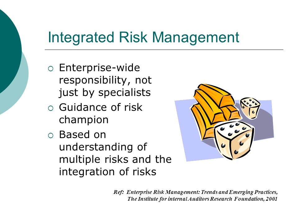 Integrated Risk Management Enterprise-wide responsibility, not just by specialists Guidance of risk champion Based on understanding of multiple risks