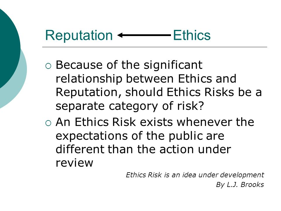 Reputation Ethics Because of the significant relationship between Ethics and Reputation, should Ethics Risks be a separate category of risk? An Ethics