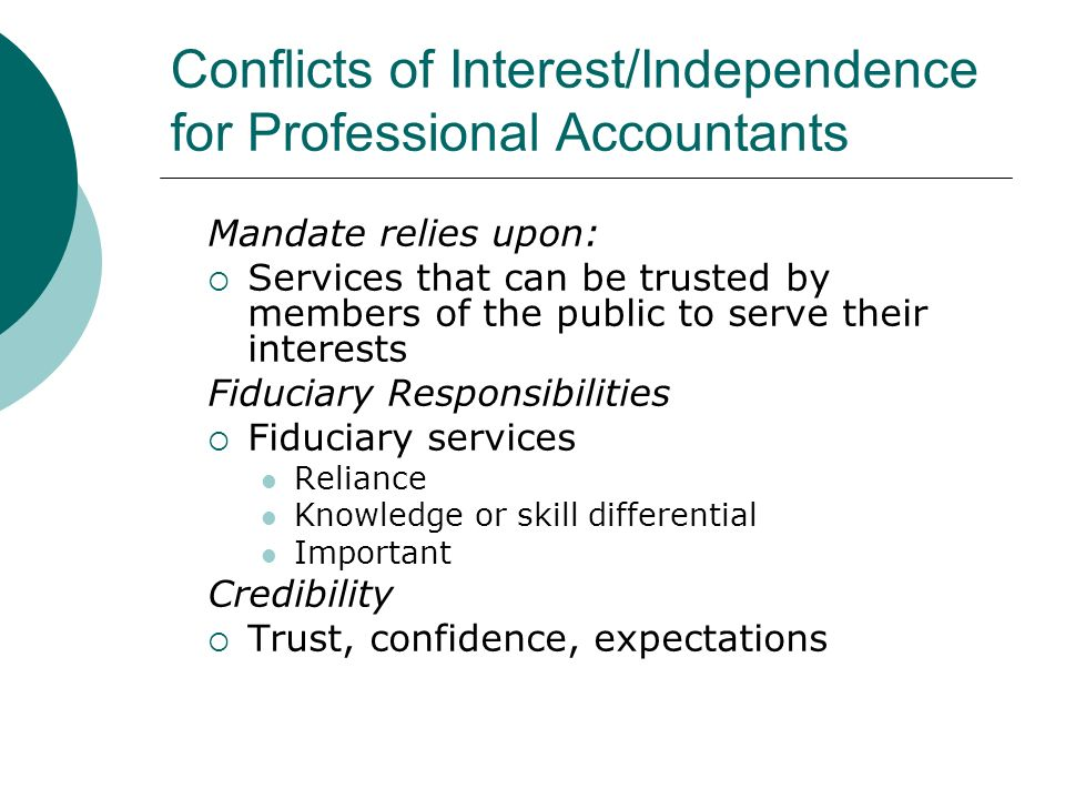 Conflicts of Interest/Independence for Professional Accountants Mandate relies upon: Services that can be trusted by members of the public to serve their interests Fiduciary Responsibilities Fiduciary services Reliance Knowledge or skill differential Important Credibility Trust, confidence, expectations