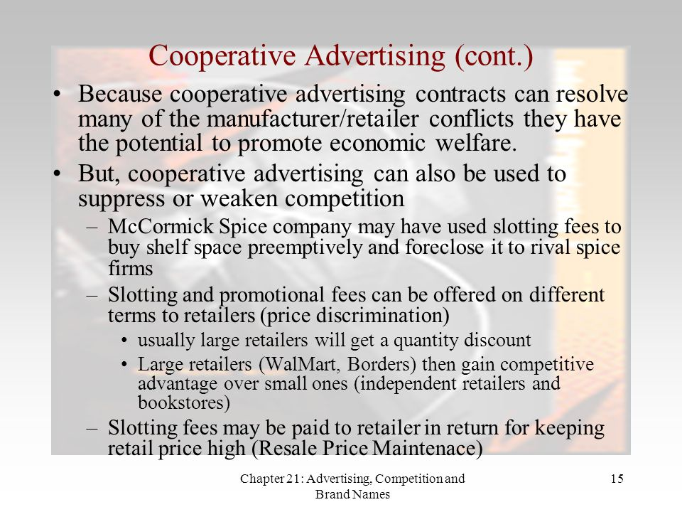 Chapter 21: Advertising, Competition and Brand Names 15 Cooperative Advertising (cont.) Because cooperative advertising contracts can resolve many of the manufacturer/retailer conflicts they have the potential to promote economic welfare.