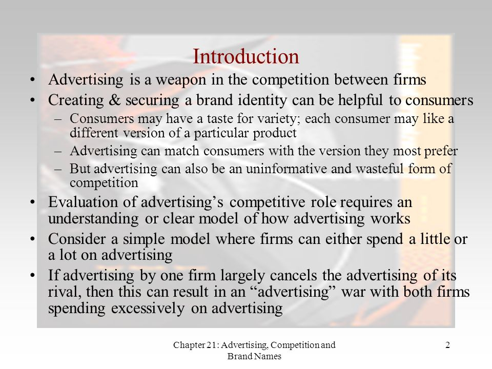 Chapter 21: Advertising, Competition and Brand Names 2 Introduction Advertising is a weapon in the competition between firms Creating & securing a brand identity can be helpful to consumers –Consumers may have a taste for variety; each consumer may like a different version of a particular product –Advertising can match consumers with the version they most prefer –But advertising can also be an uninformative and wasteful form of competition Evaluation of advertisings competitive role requires an understanding or clear model of how advertising works Consider a simple model where firms can either spend a little or a lot on advertising If advertising by one firm largely cancels the advertising of its rival, then this can result in an advertising war with both firms spending excessively on advertising