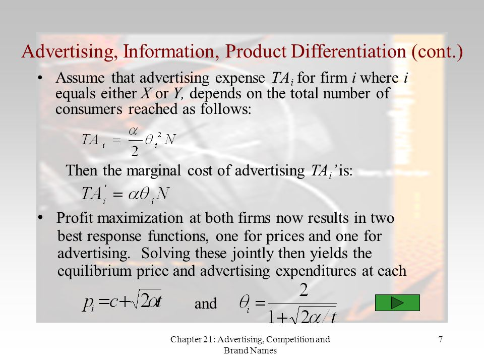 Chapter 21: Advertising, Competition and Brand Names 7 Advertising, Information, Product Differentiation (cont.) Assume that advertising expense TA i for firm i where i equals either X or Y, depends on the total number of consumers reached as follows: Profit maximization at both firms now results in two best response functions, one for prices and one for advertising.