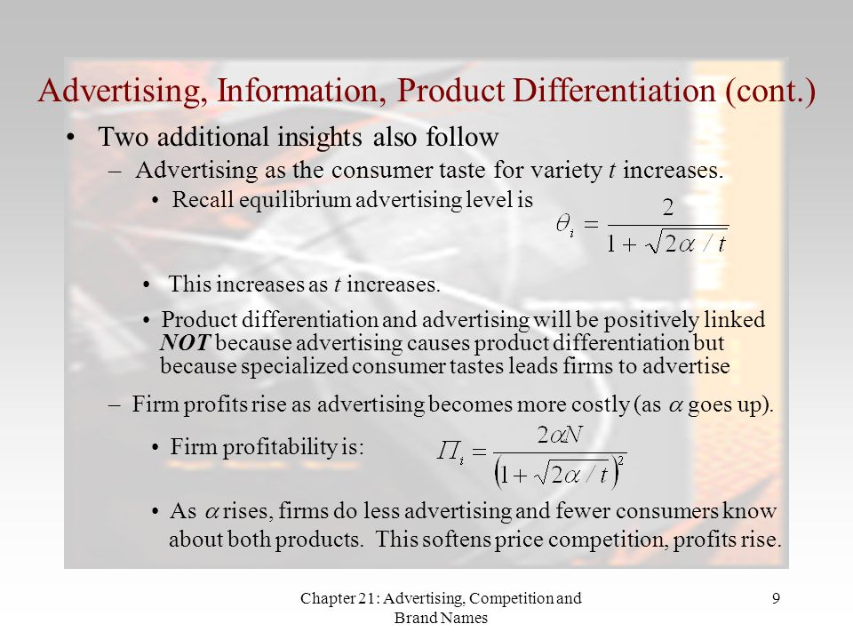 Chapter 21: Advertising, Competition and Brand Names 9 Advertising, Information, Product Differentiation (cont.) Two additional insights also follow –Advertising as the consumer taste for variety t increases.
