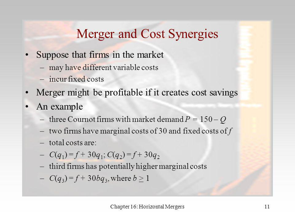 Chapter 16: Horizontal Mergers10 The Merger Paradox 2 Why is this happening? –the merged firm cannot commit to its potentially greater size the merged